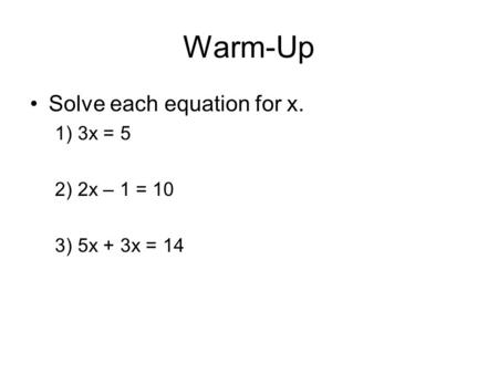 Warm-Up Solve each equation for x. 1) 3x = 5 2) 2x – 1 = 10 3) 5x + 3x = 14.