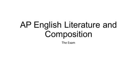 AP English Literature and Composition The Exam. AP English Language and Composition Read prose and write for a variety of purposes Literature of fact.