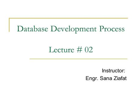 Database Development Process Lecture # 02 Instructor: Engr. Sana Ziafat.