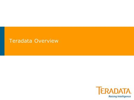 Teradata Overview. Teradata Highlights Teradata Corporation >Global Leader in Enterprise Data Warehousing and Analytics –EDW/ADW Database Technology –Analytic.