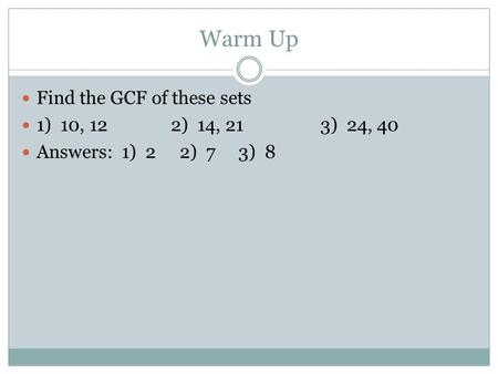 Warm Up Find the GCF of these sets 1) 10, 122) 14, 213) 24, 40 Answers: 1) 2 2) 7 3) 8.