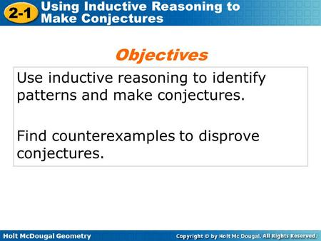 Holt McDougal Geometry 2-1 Using Inductive Reasoning to Make Conjectures Use inductive reasoning to identify patterns and make conjectures. Find counterexamples.