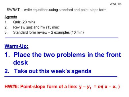Wed, 1/5 SWBAT… write equations using standard and point-slope form Agenda 1.Quiz (20 min) 2.Review quiz and hw (15 min) 3.Standard form review – 2 examples.