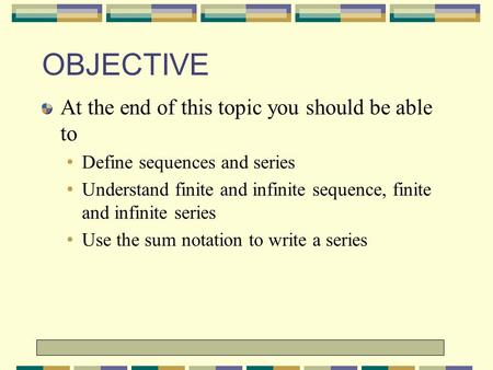 1 1 OBJECTIVE At the end of this topic you should be able to Define sequences and series Understand finite and infinite sequence,
