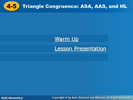 Holt Geometry 4-5 Triangle Congruence: ASA, AAS, and HL 4-5 Triangle Congruence: ASA, AAS, and HL Holt Geometry Warm Up Warm Up Lesson Presentation Lesson.