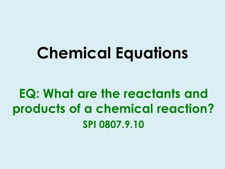 Chemical Equations EQ: What are the reactants and products of a chemical reaction? SPI 0807.9.10.