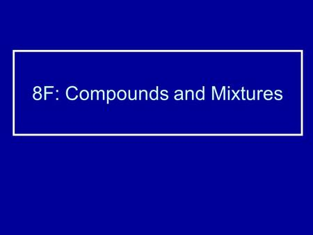 8F: Compounds and Mixtures. Naming Compounds When a compound contains only two elements, change the ending of the second element to –IDE Example: