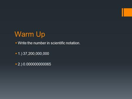 Warm Up  Write the number in scientific notation.  1.) 37,200,000,000  2.) 0.000000000065.