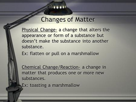 Changes of Matter Physical Change- a change that alters the appearance or form of a substance but doesn't make the substance into another substance. Ex: