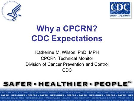 Why a CPCRN? CDC Expectations Katherine M. Wilson, PhD, MPH CPCRN Technical Monitor Division of Cancer Prevention and Control CDC.