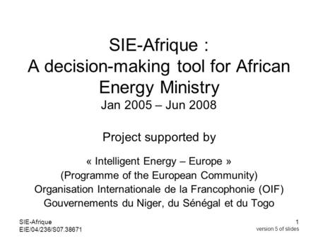 SIE-Afrique EIE/04/236/S07.38671 1 version 5 of slides SIE-Afrique : A decision-making tool for African Energy Ministry Jan 2005 – Jun 2008 Project supported.