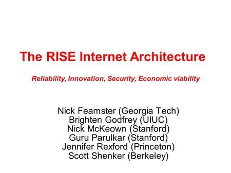 The RISE Internet Architecture Nick Feamster (Georgia Tech) Brighten Godfrey (UIUC) Nick McKeown (Stanford) Guru Parulkar (Stanford) Jennifer Rexford (Princeton)