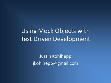 Using Mock Objects with Test Driven Development Justin Kohlhepp