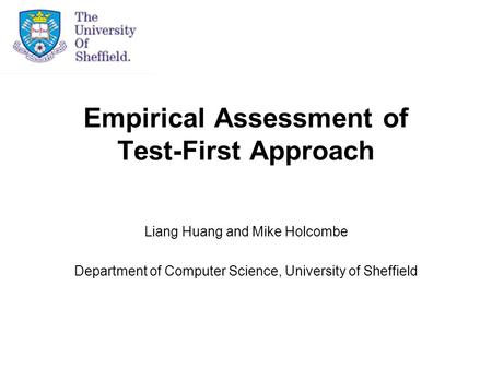 Empirical Assessment of Test-First Approach Liang Huang and Mike Holcombe Department of Computer Science, University of Sheffield.