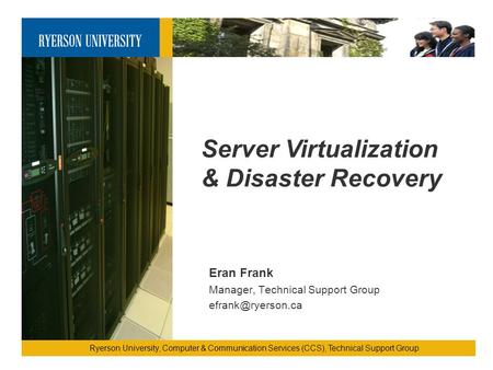 Server Virtualization & Disaster Recovery Ryerson University, Computer & Communication Services (CCS), Technical Support Group Eran Frank Manager, Technical.