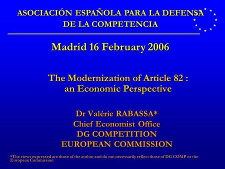 The Modernization of Article 82 : an Economic Perspective Dr Valérie RABASSA* Chief Economist Office DG COMPETITION EUROPEAN COMMISSION *The views expressed.