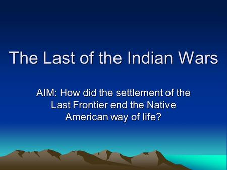 The Last of the Indian Wars AIM: How did the settlement of the Last Frontier end the Native American way of life?