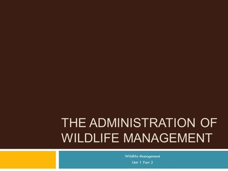 THE ADMINISTRATION OF WILDLIFE MANAGEMENT Wildlife Management Unit 1 Part 2.