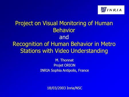 Project on Visual Monitoring of Human Behavior and Recognition of Human Behavior in Metro Stations with Video Understanding M. Thonnat Projet ORION INRIA.