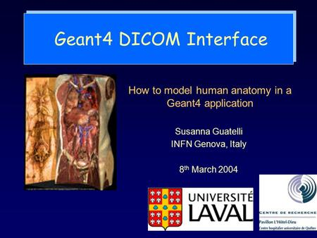 Geant4 DICOM Interface Susanna Guatelli INFN Genova, Italy 8 th March 2004 How to model human anatomy in a Geant4 application.