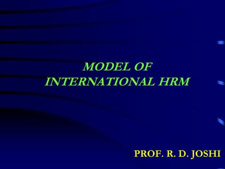 MODEL OF INTERNATIONAL HRM PROF. R. D. JOSHI. HUMAN RESOURCE ACTIVITIES Develop Train Retain Procure Allocate UtilizeOthers Host Country Nationals (HCN.