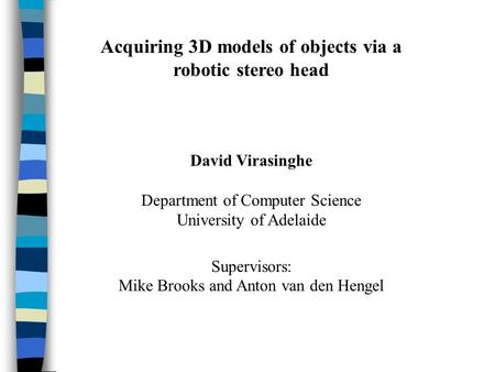 Acquiring 3D models of objects via a robotic stereo head David Virasinghe Department of Computer Science University of Adelaide Supervisors: Mike Brooks.