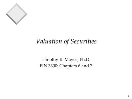 1 Valuation of Securities Timothy R. Mayes, Ph.D. FIN 3300: Chapters 6 and 7.