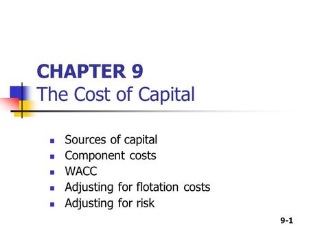 9-1 CHAPTER 9 The Cost of Capital Sources of capital Component costs WACC Adjusting for flotation costs Adjusting for risk.