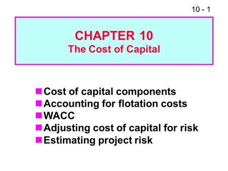 10 - 1 CHAPTER 10 The Cost of Capital Cost of capital components Accounting for flotation costs WACC Adjusting cost of capital for risk Estimating project.