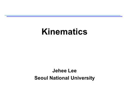 Kinematics Jehee Lee Seoul National University. Kinematics How to animate skeletons (articulated figures) Kinematics is the study of motion without regard.
