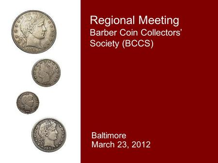 Regional Meeting Barber Coin Collectors' Society (BCCS) Baltimore March 23, 2012.