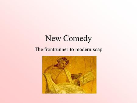 New Comedy The frontrunner to modern soap. Ancient Greek Comedy Old Comedy (5th Century) [Contemporary real characters, rude jokes, slapstick humor] Middle.