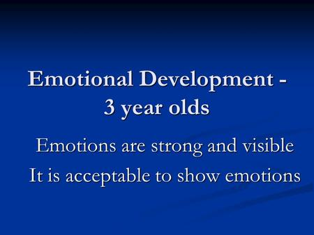 Emotional Development - 3 year olds Emotions are strong and visible It is acceptable to show emotions.