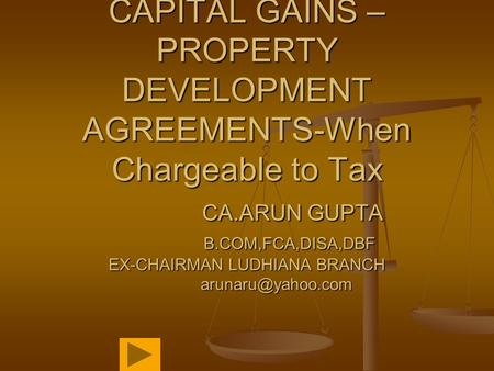 CAPITAL GAINS – PROPERTY DEVELOPMENT AGREEMENTS-When Chargeable to Tax CA.ARUN GUPTA B.COM,FCA,DISA,DBF EX-CHAIRMAN LUDHIANA BRANCH