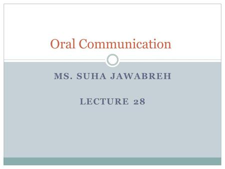 MS. SUHA JAWABREH LECTURE 28 Oral Communication. Types of Speeches 1. Speech to demonstrate 2. Speech to inform 3. Speech to persuade 4. Speech to entertain.