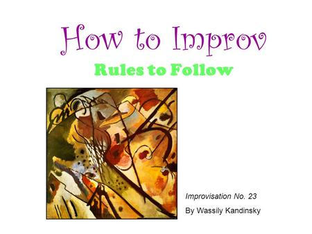 How to Improv Rules to Follow Improvisation No. 23 By Wassily Kandinsky.
