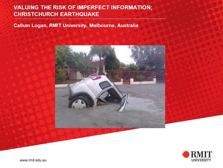 VALUING THE RISK OF IMPERFECT INFORMATION; CHRISTCHURCH EARTHQUAKE Callum Logan, RMIT University, Melbourne, Australia.