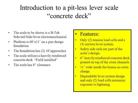 "Introduction to a pit-less lever scale ""concrete deck"" The scale to be shown is a B-Tek Side/rail Side/lever electromechanical Platform is 60'x11' on."