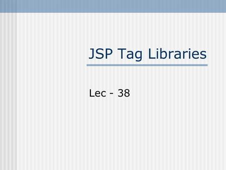"JSP Tag Libraries Lec - 38. Last Lecture Example We incorporated JavaBeans in ""Course Outline"" Example But still have to write java code inside java.jsp."