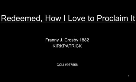 Redeemed, How I Love to Proclaim It Franny J. Crosby 1882 KIRKPATRICK CCLI #977558 1.