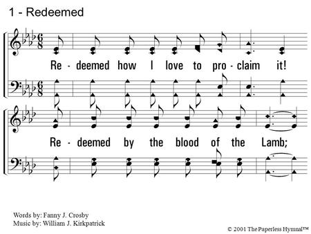 1. Redeemed how I love to proclaim it! Redeemed by the blood of the Lamb; Redeemed thru His infinite mercy, His child, and forever, I am. 1 - Redeemed.