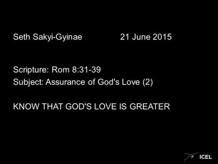 ICEL Seth Sakyi-Gyinae21 June 2015 Scripture: Rom 8:31-39 Subject: Assurance of God's Love (2) KNOW THAT GOD'S LOVE IS GREATER.