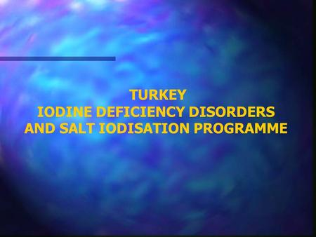 TURKEY IODINE DEFICIENCY DISORDERS AND SALT IODISATION PROGRAMME.