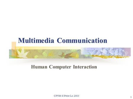 1 CP586 © Peter Lo 2003 Multimedia Communication Human Computer Interaction.