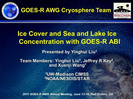 11 Ice Cover and Sea and Lake Ice Concentration with GOES-R ABI Presented by Yinghui Liu Presented by Yinghui Liu 1 Team Members: Yinghui Liu, Jeffrey.
