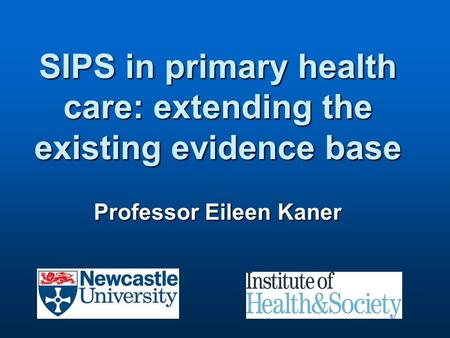 SIPS in primary health care: extending the existing evidence base Professor Eileen Kaner.