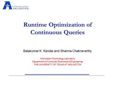 Runtime Optimization of Continuous Queries Balakumar K. Kendai and Sharma Chakravarthy Information Technology Laboratory Department of Computer Science.