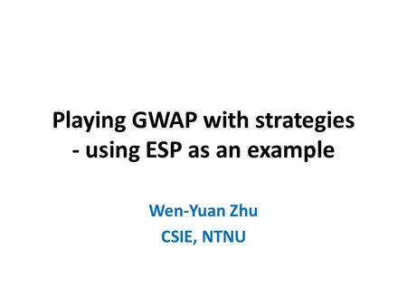 Playing GWAP with strategies - using ESP as an example Wen-Yuan Zhu CSIE, NTNU.