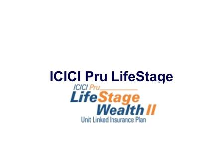 ICICI Pru LifeStage Wealth II. Strictly for internal circulation and/or for training/ education of employees/advisors/ corporate agents/ brokers of ICICI.