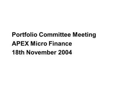 Portfolio Committee Meeting APEX Micro Finance 18th November 2004.